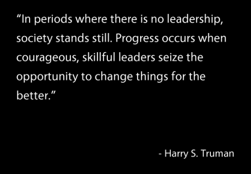 """Men make history and not the other way around. In periods where there is no leadership, society stands still. Progress occurs when courageous, skillful leaders seize the opportunity to change things for the better.""  - Harry S. Truman"